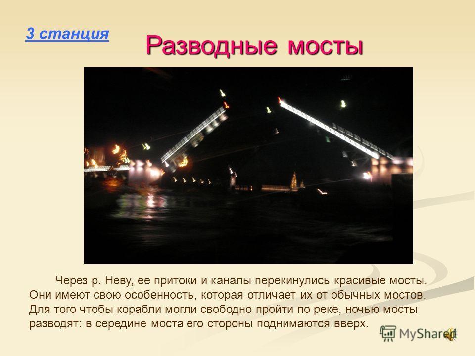 3 станция Разводные мосты Через р. Неву, ее притоки и каналы перекинулись красивые мосты. Они имеют свою особенность, которая отличает их от обычных мостов. Для того чтобы корабли могли свободно пройти по реке, ночью мосты разводят: в середине моста