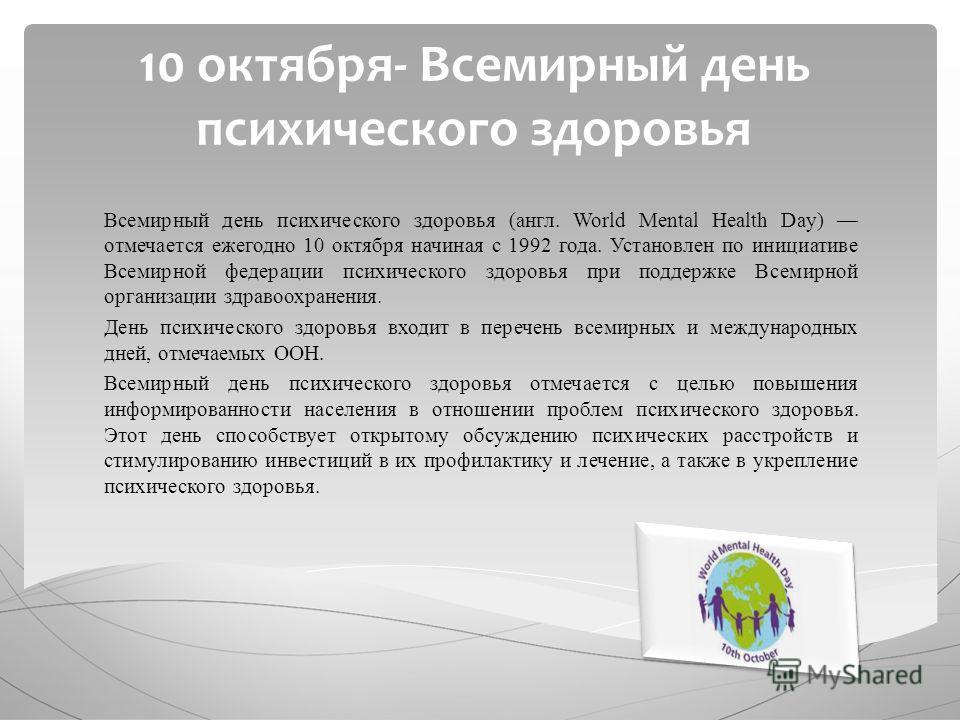 10 октября- Всемирный день психического здоровья Всемирный день психического здоровья (англ. World Mental Health Day) отмечается ежегодно 10 октября начиная с 1992 года. Установлен по инициативе Всемирной федерации психического здоровья при поддержке