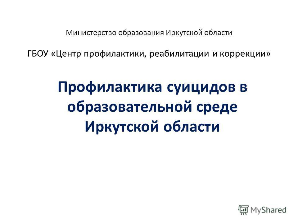 Министерство образования Иркутской области ГБОУ «Центр профилактики, реабилитации и коррекции» Профилактика суицидов в образовательной среде Иркутской области
