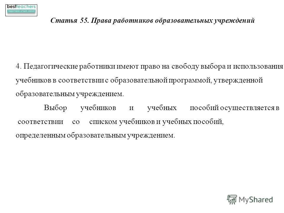 Статья 55. Права работников образовательных учреждений 4. Педагогические работники имеют право на свободу выбора и использования учебников в соответствии с образовательной программой, утвержденной образовательным учреждением. Выбор учебников и учебны