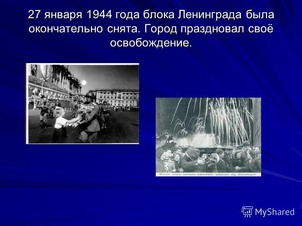 27 января 1944 года блока Ленинграда была окончательно снята. Город праздновал своё освобождение.