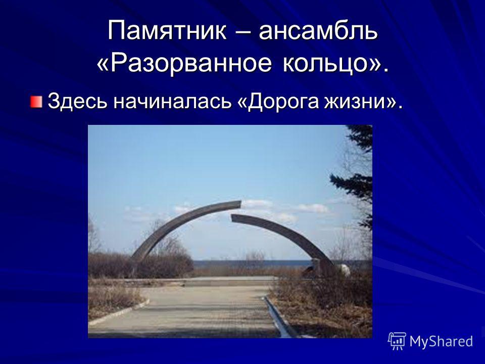 Памятник – ансамбль «Разорванное кольцо». Здесь начиналась «Дорога жизни».