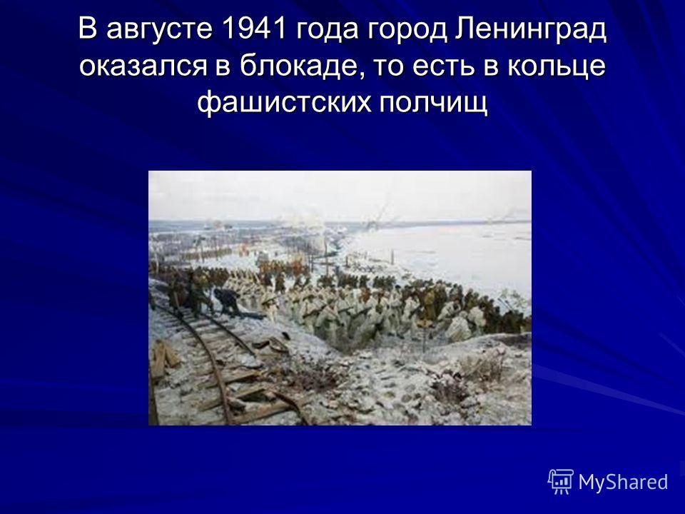 В августе 1941 года город Ленинград оказался в блокаде, то есть в кольце фашистских полчищ