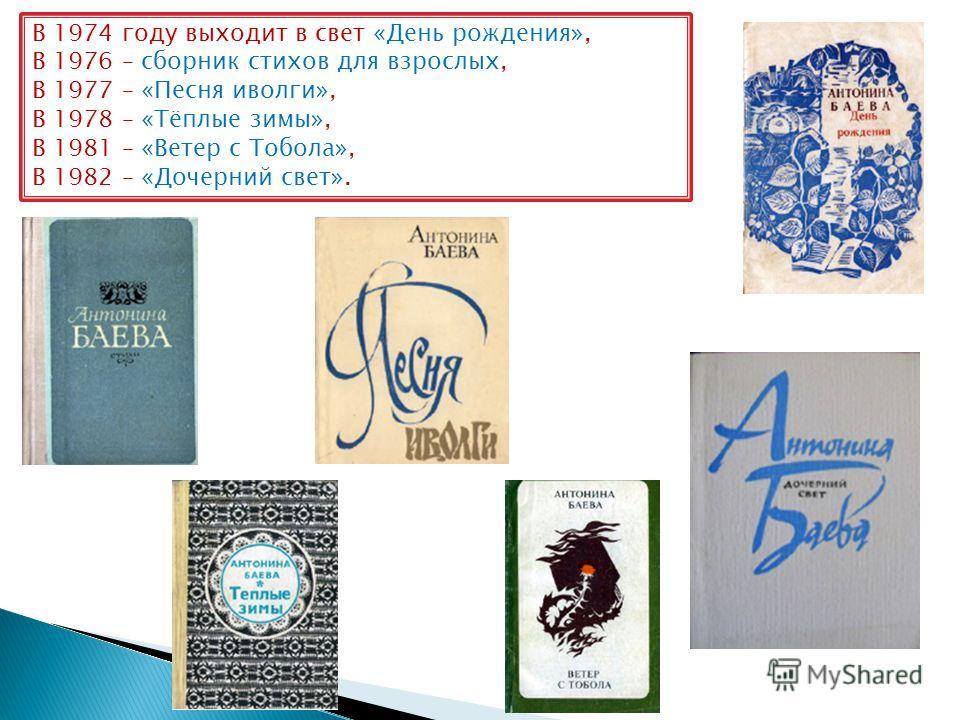 В 1974 году выходит в свет «День рождения», В 1976 – сборник стихов для взрослых, В 1977 – «Песня иволги», В 1978 – «Тёплые зимы», В 1981 – «Ветер с Тобола», В 1982 – «Дочерний свет».