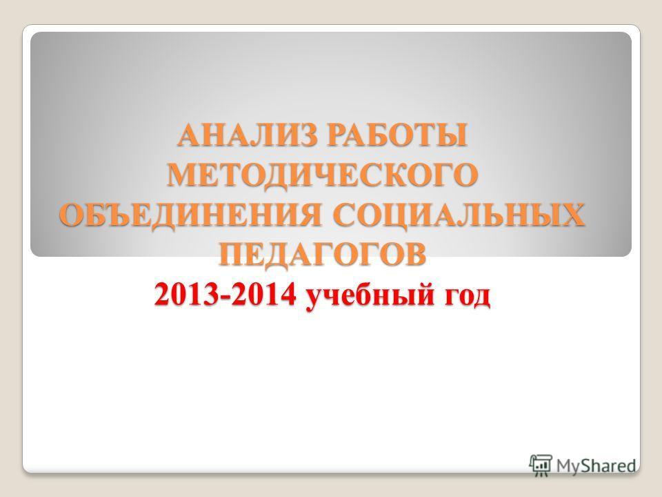 АНАЛИЗ РАБОТЫ МЕТОДИЧЕСКОГО ОБЪЕДИНЕНИЯ СОЦИАЛЬНЫХ ПЕДАГОГОВ 2013-2014 учебный год