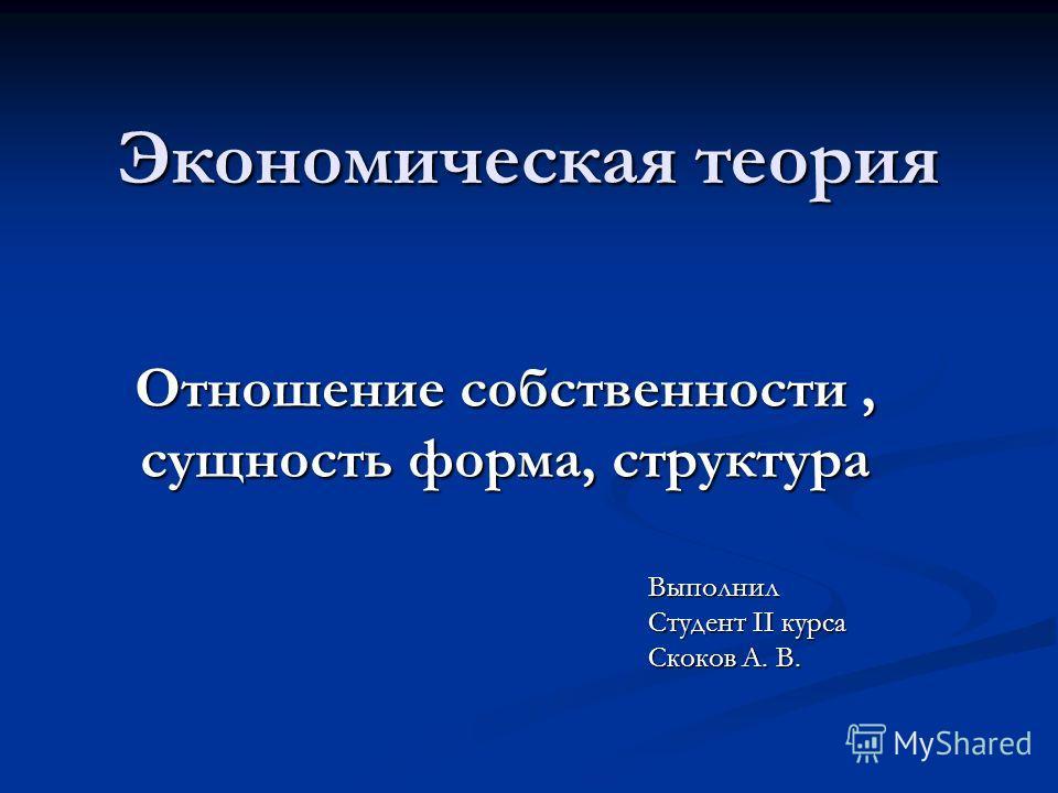 Экономическая теория Отношение собственности, сущность форма, структура Выполнил Студент II курса Скоков А. В.