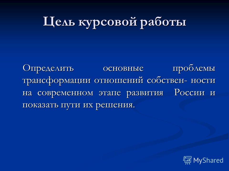 Цель курсовой работы Определить основные проблемы трансформации отношений собственности на современном этапе развития России и показать пути их решения.