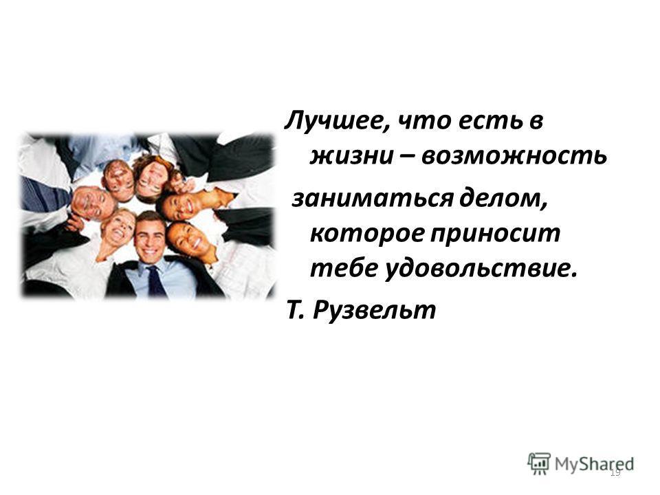 Лучшее, что есть в жизни – возможность заниматься делом, которое приносит тебе удовольствие. Т. Рузвельт 19
