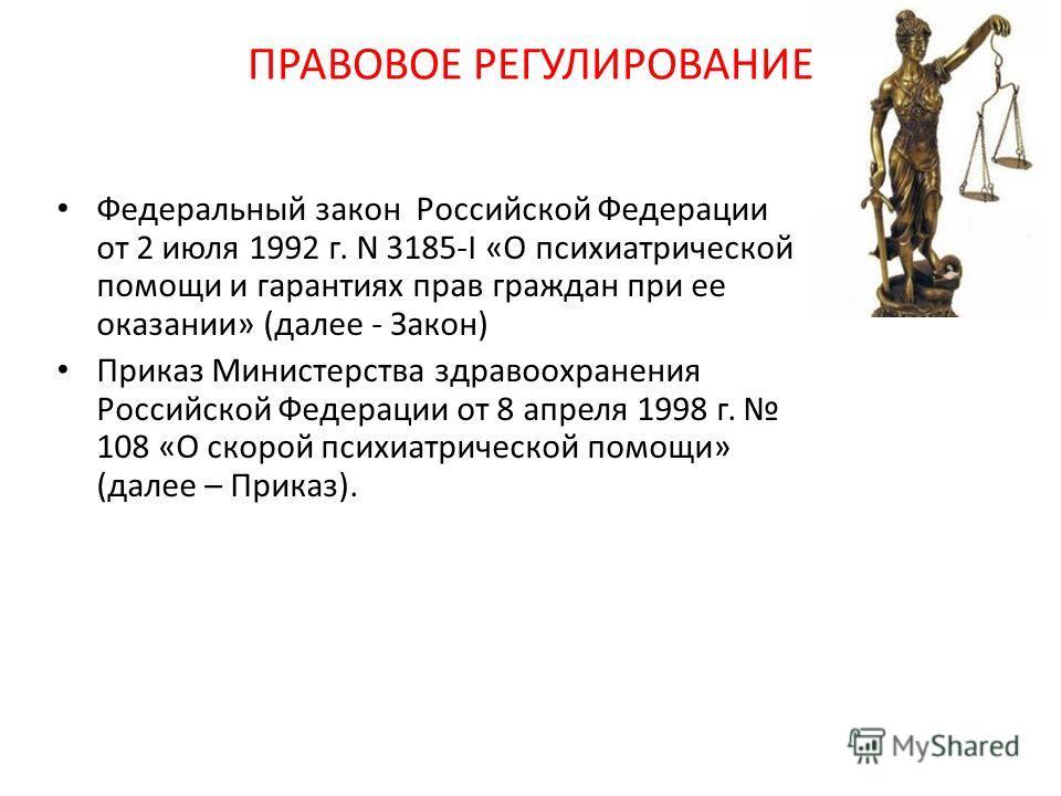 ПРАВОВОЕ РЕГУЛИРОВАНИЕ Федеральный закон Российской Федерации от 2 июля 1992 г. N 3185-I «О психиатрической помощи и гарантиях прав граждан при ее оказании» (далее - Закон) Приказ Министерства здравоохранения Российской Федерации от 8 апреля 1998 г.