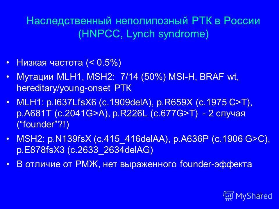 Наследственный не полипозный РТК в России (HNPCC, Lynch syndrome) Низкая частота (< 0.5%) Мутации MLH1, MSH2: 7/14 (50%) MSI-H, BRAF wt, hereditary/young-onset РТК MLH1: p.I637LfsX6 (c.1909delA), p.R659X (c.1975 C>T), p.A681T (c.2041G>A), p.R226L (c.