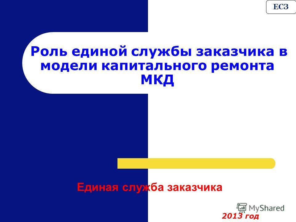 Роль единой службы заказчика в модели капитального ремонта МКД ЕСЗ Единая служба заказчика 2013 год