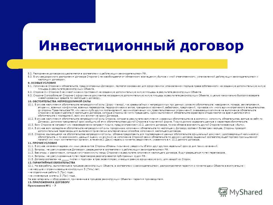 Инвестиционный договор 8.2. Расторжение договора осуществляется в соответствии с действующим законодательством РФ. 8.3. В случае досрочного расторжения договора Сторона-1 не освобождается от обязанности возмещения убытков и иной ответственности, уста