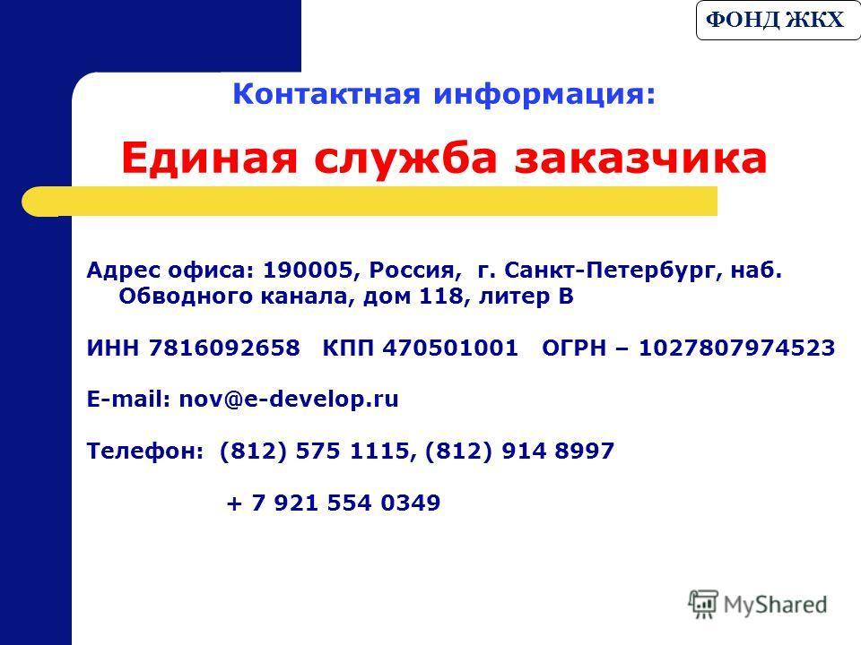 Контактная информация: Единая служба заказчика Адрес офиса: 190005, Россия, г. Санкт-Петербург, наб. Обводного канала, дом 118, литер В ИНН 7816092658 КПП 470501001 ОГРН – 1027807974523 Е-mail: nov@e-develop.ru Телефон: (812) 575 1115, (812) 914 8997