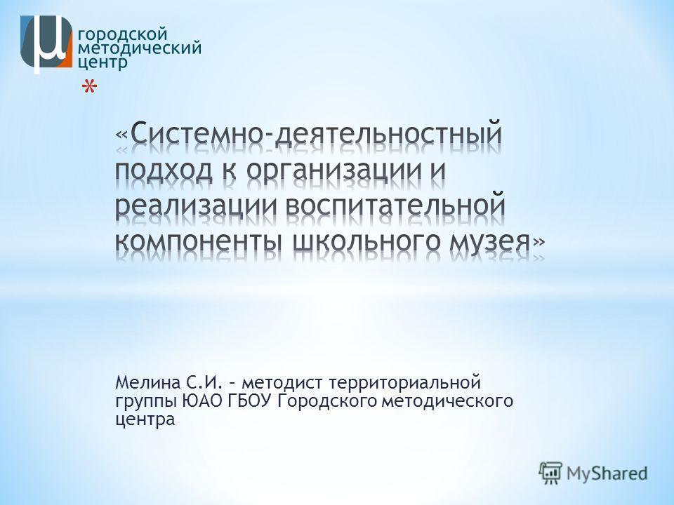 Мелина С.И. – методист территориальной группы ЮАО ГБОУ Городского методического центра