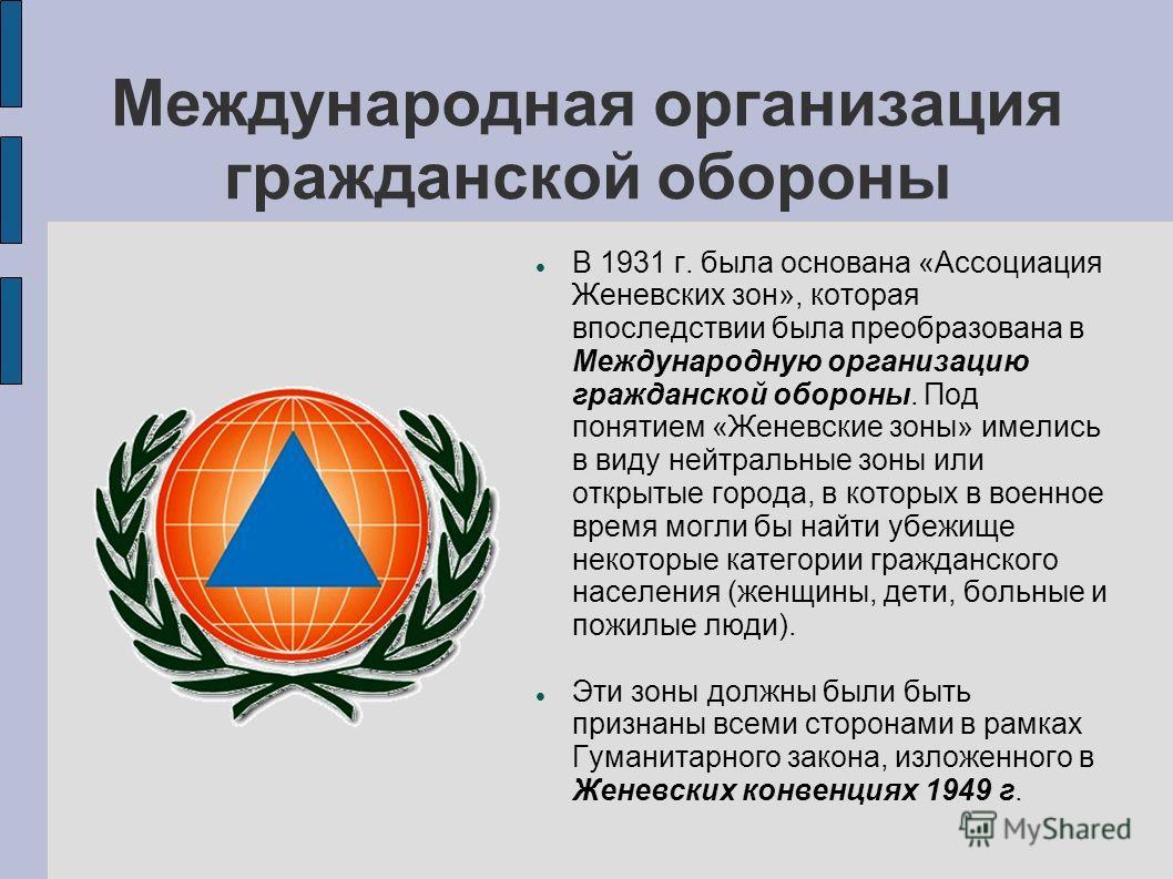 Международная организация гражданской обороны В 1931 г. была основана «Ассоциация Женевских зон», которая впоследствии была преобразована в Международную организацию гражданской обороны. Под понятием «Женевские зоны» имелись в виду нейтральные зоны и