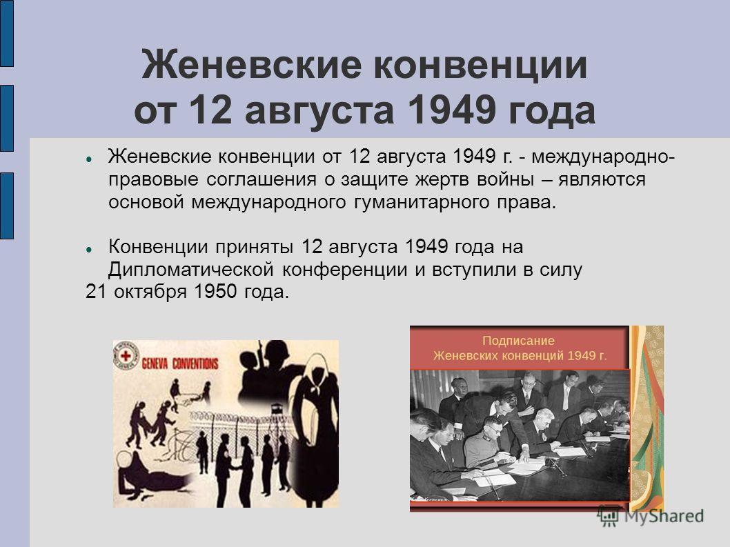 Женевские конвенции от 12 августа 1949 года Женевские конвенции от 12 августа 1949 г. - международно- правовые соглашения о защите жертв войны – являются основой международного гуманитарного права. Конвенции приняты 12 августа 1949 года на Дипломатич