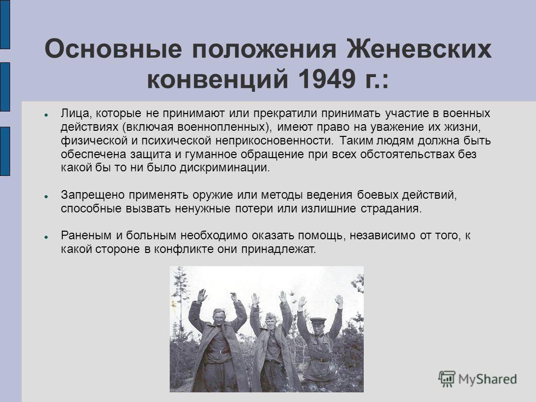 Основные положения Женевских конвенций 1949 г.: Лица, которые не принимают или прекратили принимать участие в военных действиях (включая военнопленных), имеют право на уважение их жизни, физической и психической неприкосновенности. Таким людям должна