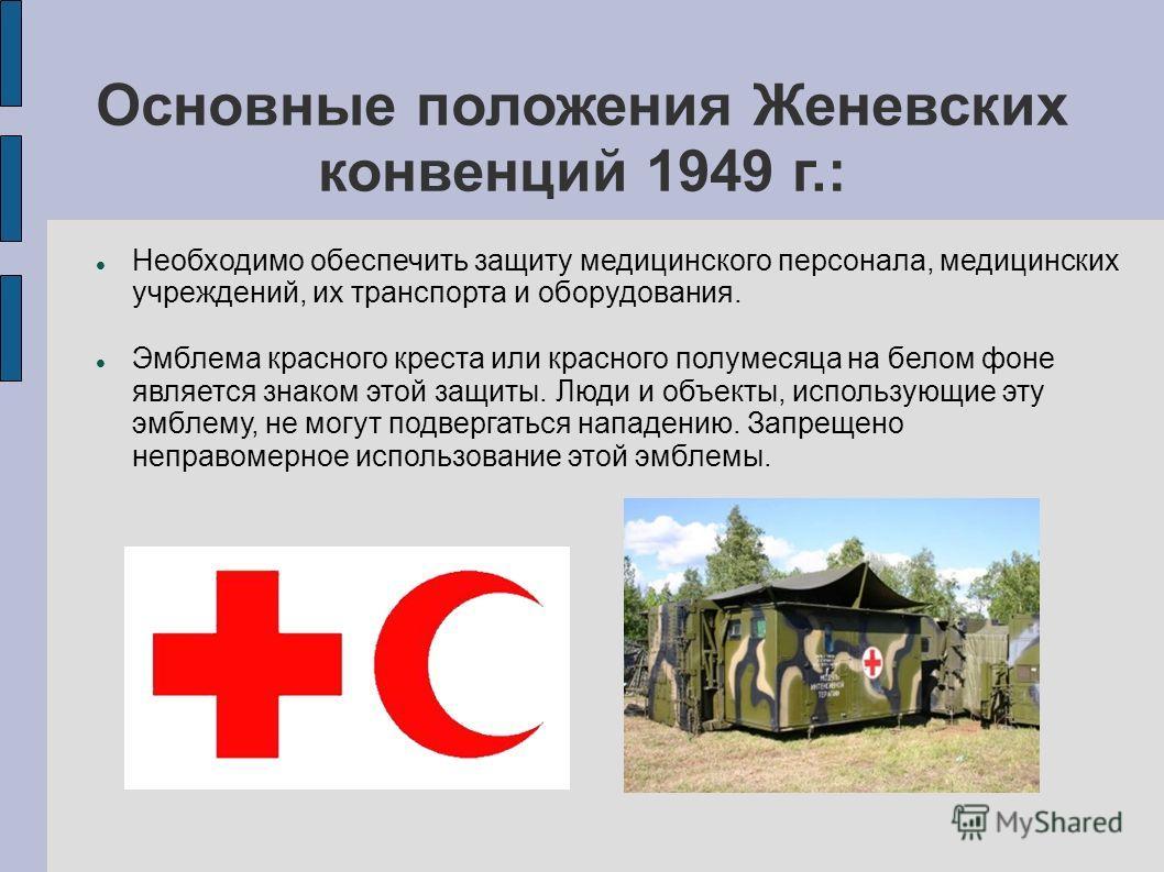 Основные положения Женевских конвенций 1949 г.: Необходимо обеспечить защиту медицинского персонала, медицинских учреждений, их транспорта и оборудования. Эмблема красного креста или красного полумесяца на белом фоне является знаком этой защиты. Люди
