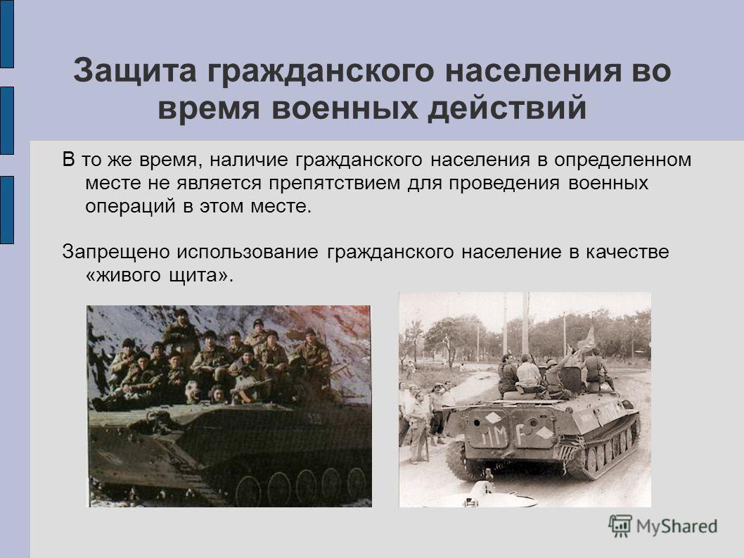 Защита гражданского населения во время военных действий В то же время, наличие гражданского населения в определенном месте не является препятствием для проведения военных операций в этом месте. Запрещено использование гражданского население в качеств