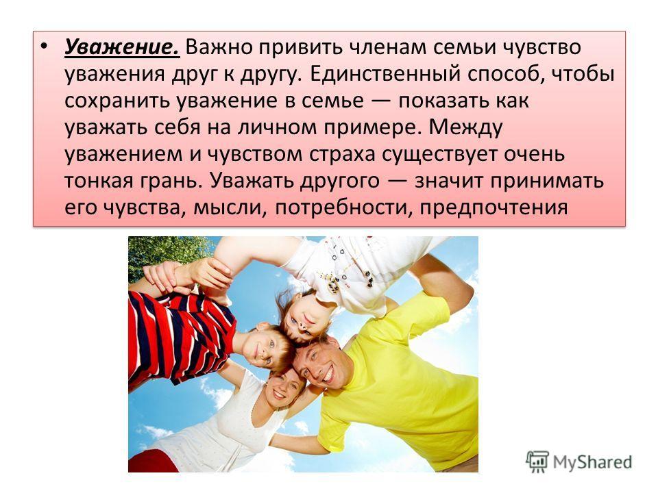 Уважение. Важно привить членам семьи чувство уважения друг к другу. Единственный способ, чтобы сохранить уважение в семье показать как уважать себя на личном примере. Между уважением и чувством страха существует очень тонкая грань. Уважать другого зн