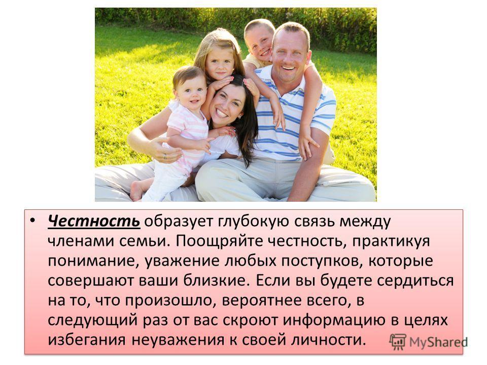 Честность образует глубокую связь между членами семьи. Поощряйте честность, практикуя понимание, уважение любых поступков, которые совершают ваши близкие. Если вы будете сердиться на то, что произошло, вероятнее всего, в следующий раз от вас скроют и