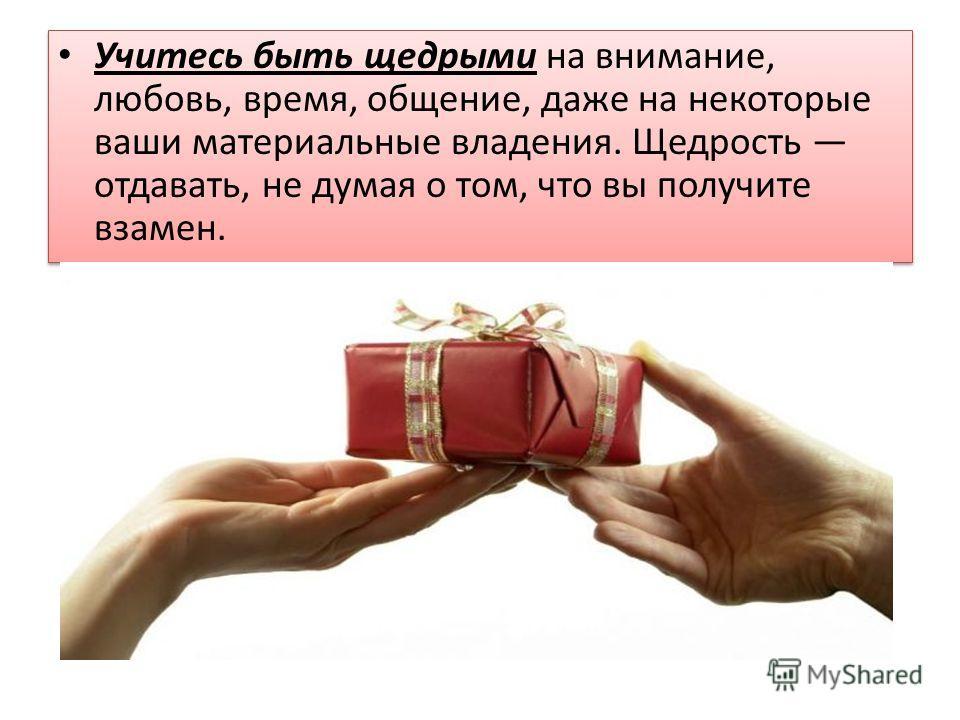 Учитесь быть щедрыми на внимание, любовь, время, общение, даже на некоторые ваши материальные владения. Щедрость отдавать, не думая о том, что вы получите взамен.