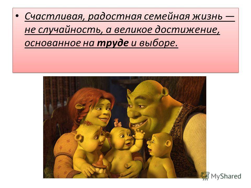 Счастливая, радостная семейная жизнь не случайность, а великое достижение, основанное на труде и выборе.
