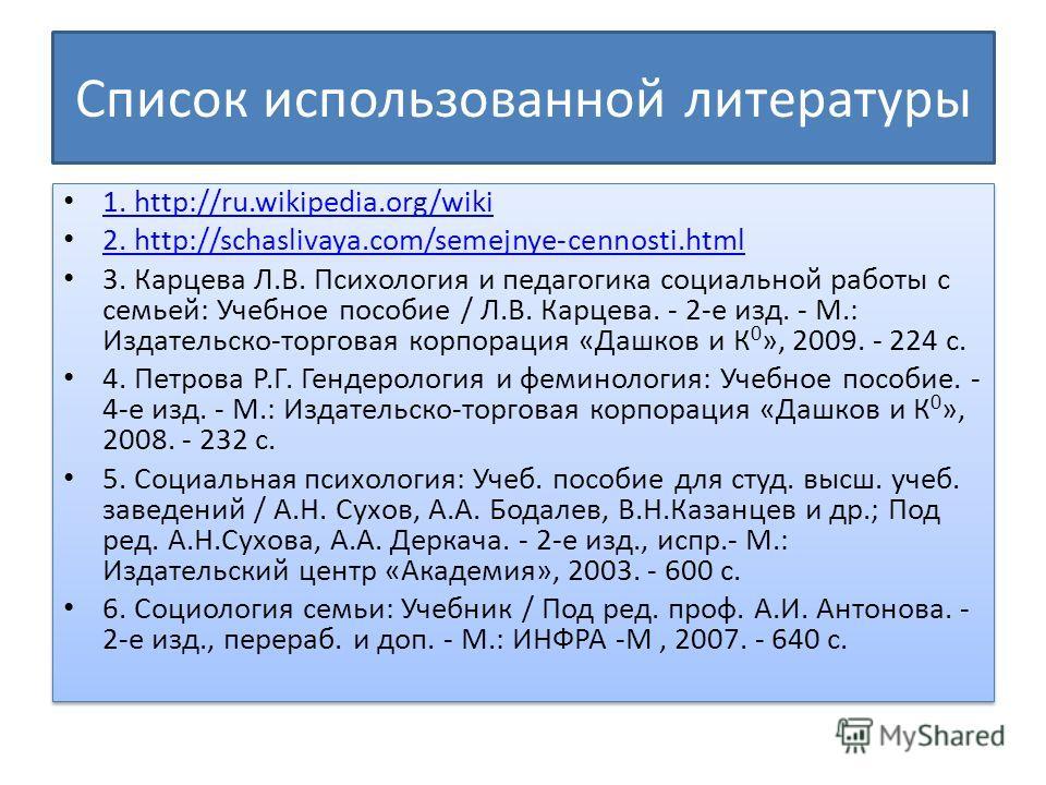 Список использованной литературы 1. http://ru.wikipedia.org/wiki 1. http://ru.wikipedia.org/wiki 2. http://schaslivaya.com/semejnye-cennosti.html 2. http://schaslivaya.com/semejnye-cennosti.html 3. Карцева Л.В. Психология и педагогика социальной рабо