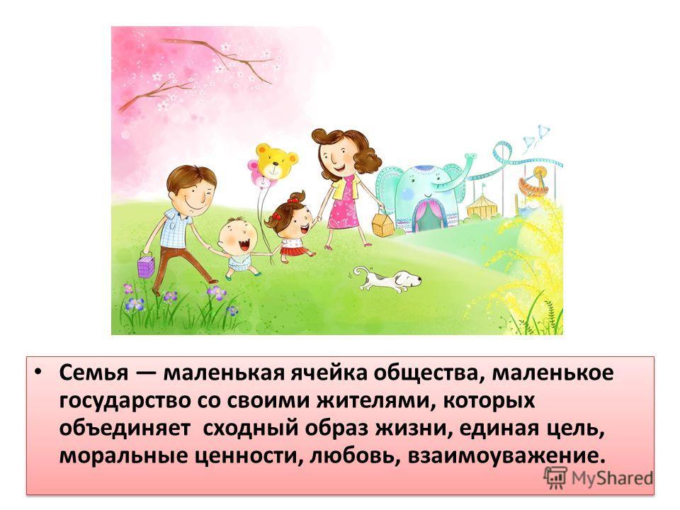 Семья маленькая ячейка общества, маленькое государство со своими жителями, которых объединяет сходный образ жизни, единая цель, моральные ценности, любовь, взаимоуважение.