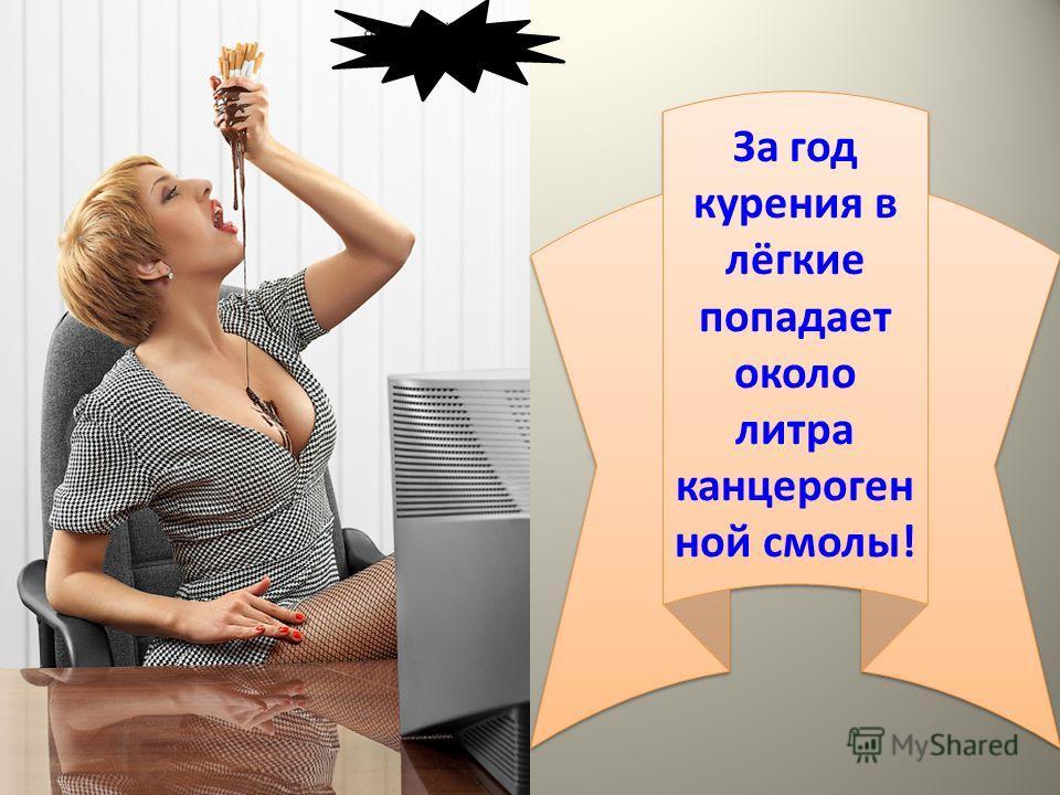 За год курения в лёгкие попадает около литра канцероген ной смолы! За год курения в лёгкие попадает около литра канцероген ной смолы!