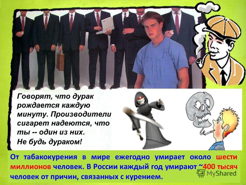 От табакокурения в мире ежегодно умирает около шести миллионов человек. В России каждый год умирают ~400 тысяч человек от причин, связанных с курением.