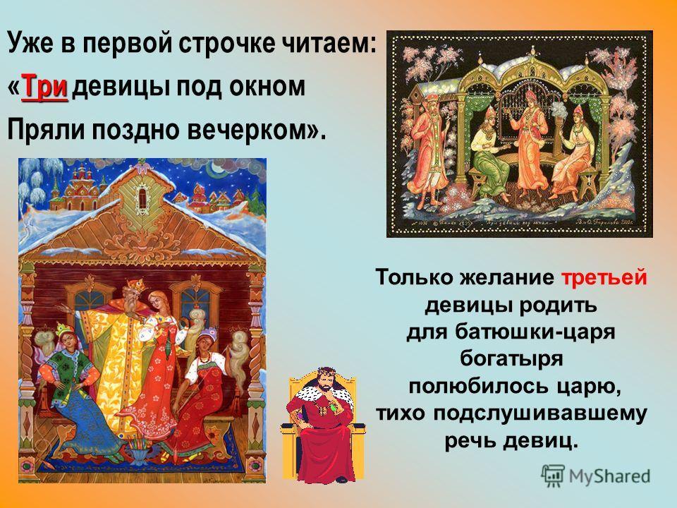 Уже в первой строчке читаем: Три «Три девицы под окном Пряли поздно вечерком». Только желание третьей девицы родить для батюшки-царя богатыря полюбилось царю, тихо подслушивавшему речь девиц.