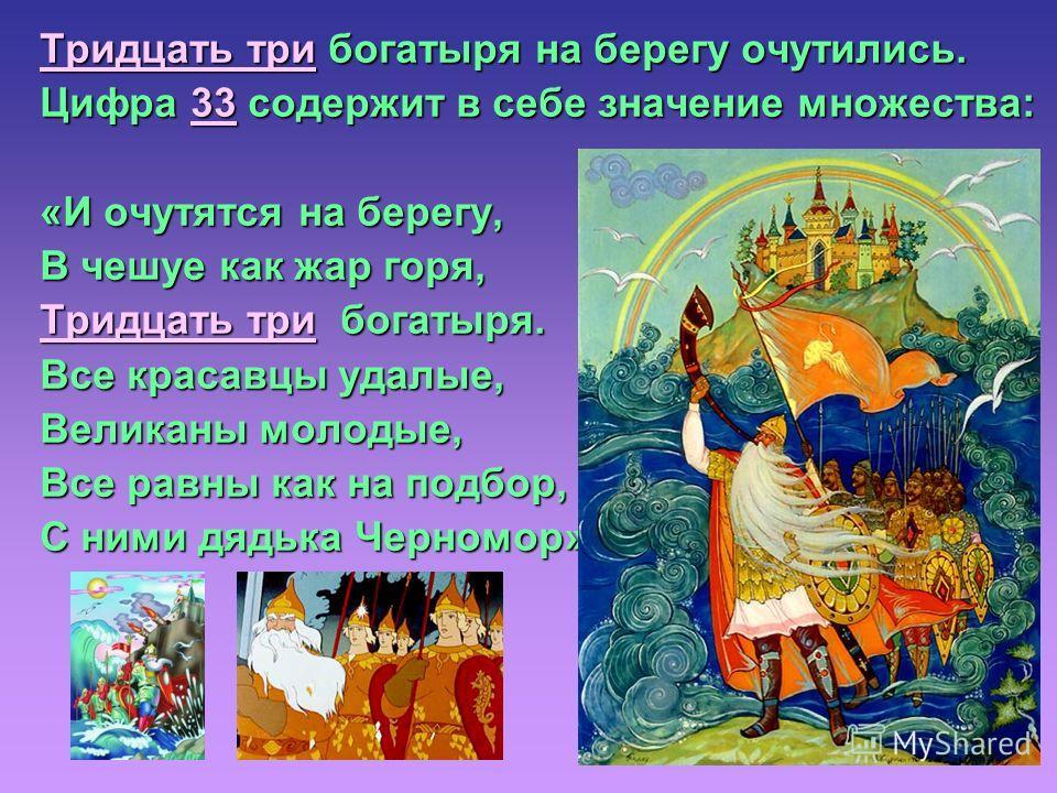 Тридцать три богатыря на берегу очутились. Цифра 33 содержит в себе значение множества: «И очутятся на берегу, В чешуе как жар горя, Тридцать три богатыря. Все красавцы удалые, Великаны молодые, Все равны как на подбор, С ними дядька Черномор».