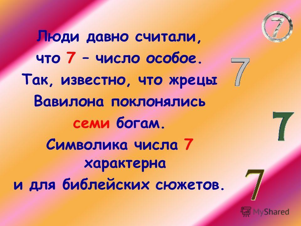 Люди давно считали, что 7 – число особое. Так, известно, что жрецы Вавилона поклонялись семи богам. Символика числа 7 характерна и для библейских сюжетов.