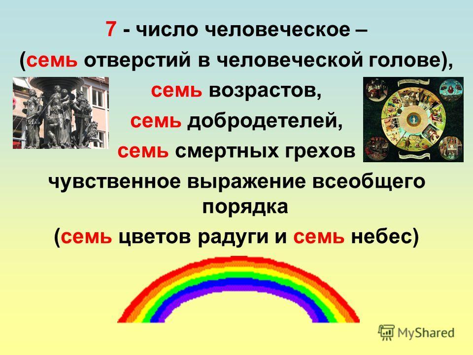 7 - число человеческое – (семь отверстий в человеческой голове), семь возрастов, семь добродетелей, семь смертных грехов чувственное выражение всеобщего порядка (семь цветов радуги и семь небес)