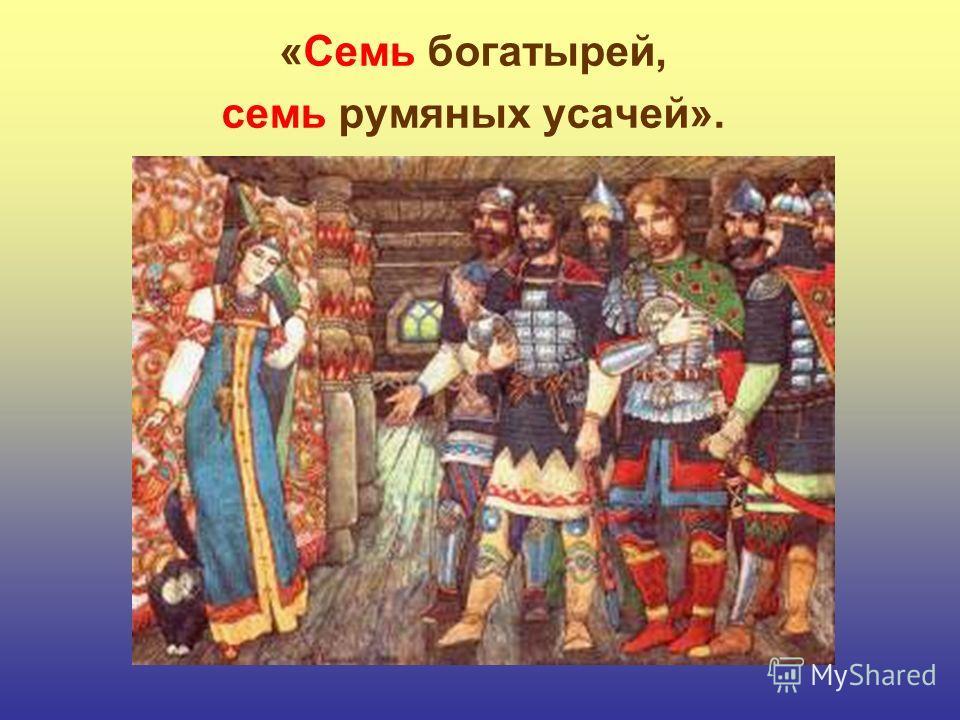 «Семь богатырей, семь румяных усачей».