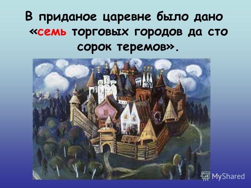 В приданое царевне было дано «семь торговых городов да сто сорок теремов».