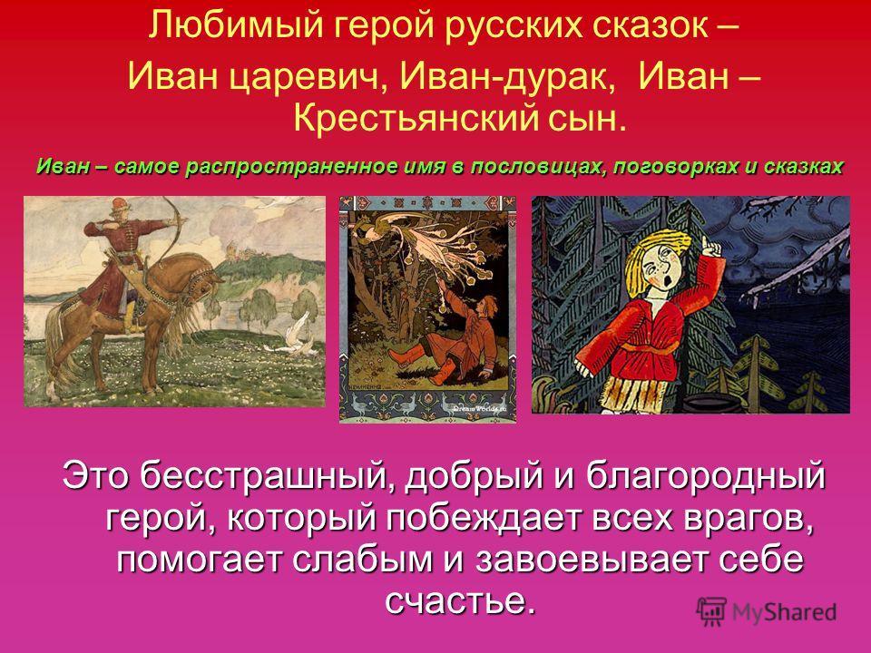 Любимый герой русских сказок – Иван царевич, Иван-дурак, Иван – Крестьянский сын. Это бесстрашный, добрый и благородный герой, который побеждает всех врагов, помогает слабым и завоевывает себе счастье. Иван – самое распространенное имя в пословицах,