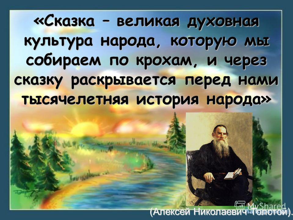 «Сказка – великая духовная культура народа, которую мы собираем по крохам, и через сказку раскрывается перед нами тысячелетняя история народа» (Алексей Николаевич Толстой).