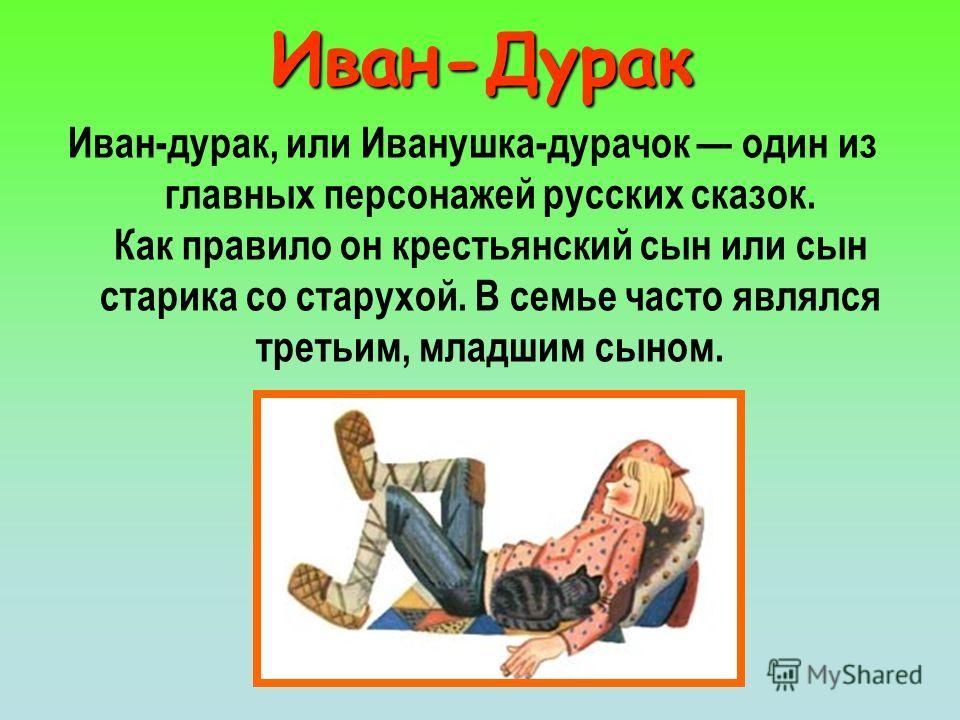 Иван-Дурак Иван-дурак, или Иванушка-дурачок один из главных персонажей русских сказок. Как правило он крестьянский сын или сын старика со старухой. В семье часто являлся третьим, младшим сыном.