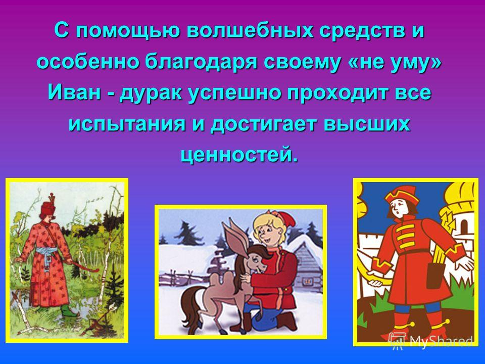 С помощью волшебных средств и особенно благодаря своему «не уму» Иван - дурак успешно проходит все испытания и достигает высших ценностей.