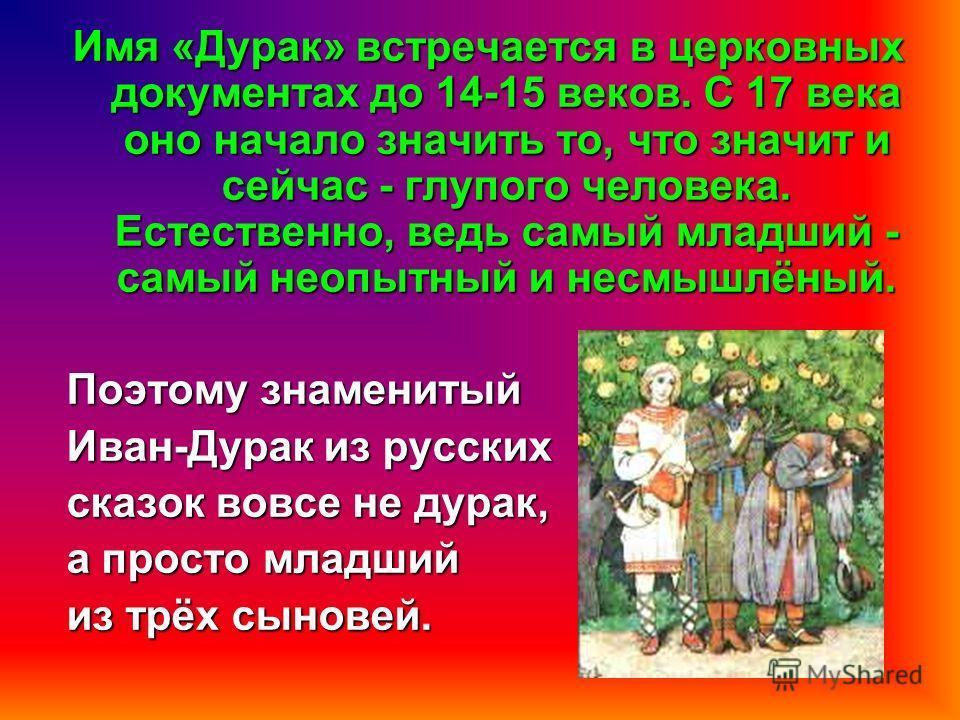 Имя «Дурак» встречается в церковных документах до 14-15 веков. С 17 века оно начало значить то, что значит и сейчас - глупого человека. Естественно, ведь самый младший - самый неопытный и несмышлёный. Поэтому знаменитый Иван-Дурак из русских сказок в