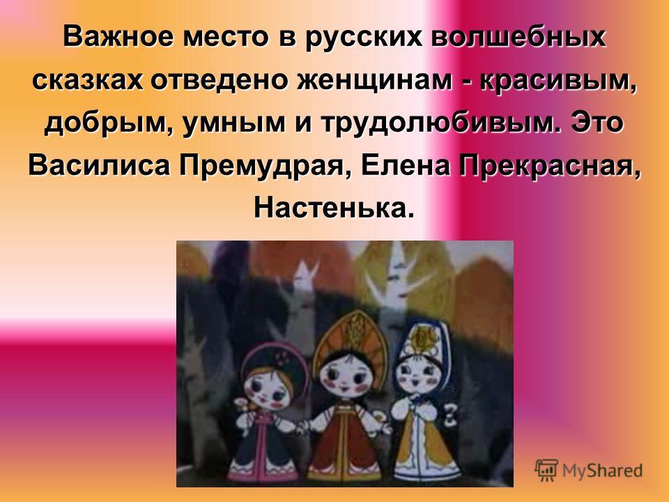 Важное место в русских волшебных сказках отведено женщинам - красивым, добрым, умным и трудолюбивым. Это Василиса Премудрая, Елена Прекрасная, Настенька.