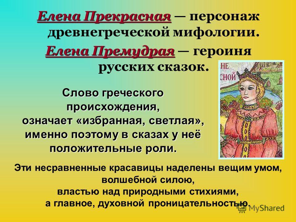 Елена Прекрасная Елена Прекрасная персонаж древнегреческой мифологии. Елена Премудрая Елена Премудрая героиня русских сказок. Слово греческого происхождения, означает «избранная, светлая», именно поэтому в сказах у неё положительные роли. Эти несравн