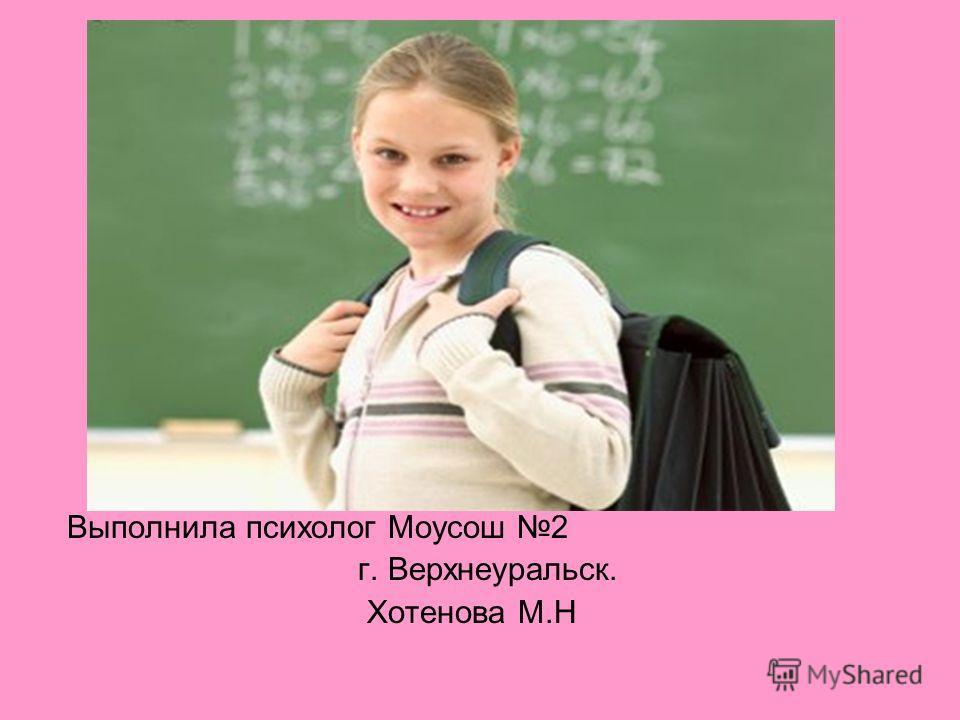 Выполнила психолог Моусош 2 г. Верхнеуральск. Хотенова М.Н