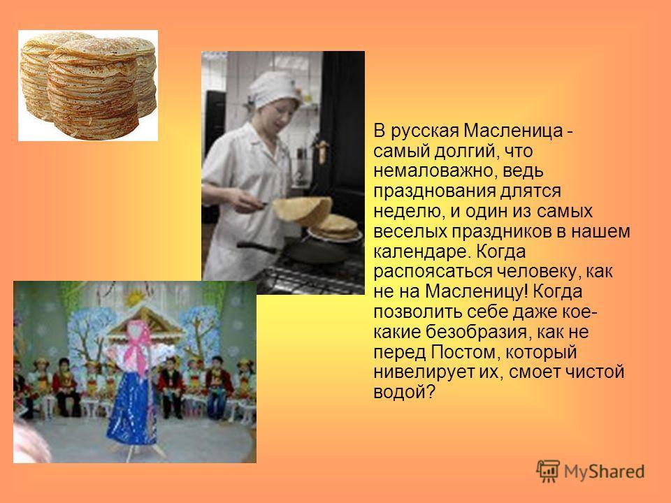 В русская Масленица - самый долгий, что немаловажно, ведь празднования длятся неделю, и один из самых веселых праздников в нашем календаре. Когда распоясаться человеку, как не на Масленицу! Когда позволить себе даже кое- какие безобразия, как не пере