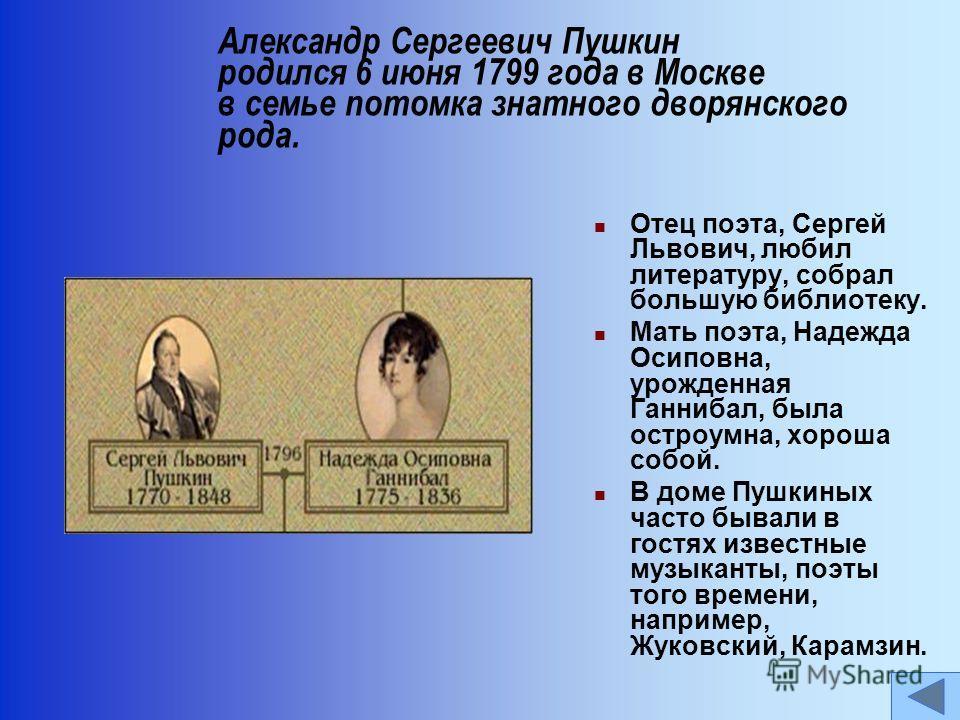 Отец поэта, Сергей Львович, любил литературу, собрал большую библиотеку. Мать поэта, Надежда Осиповна, урожденная Ганнибал, была остроумна, хороша собой. В доме Пушкиных часто бывали в гостях известные музыканты, поэты того времени, например, Жуковск