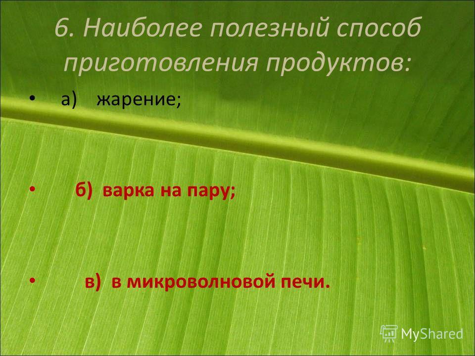 6. Наиболее полезный способ приготовления продуктов: а) жарение; б) варка на пару; в) в микроволновой печи.
