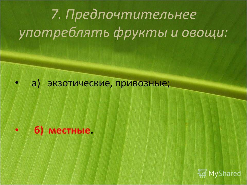 7. Предпочтительнее употреблять фрукты и овощи: а) экзотические, привозные; б) местные.