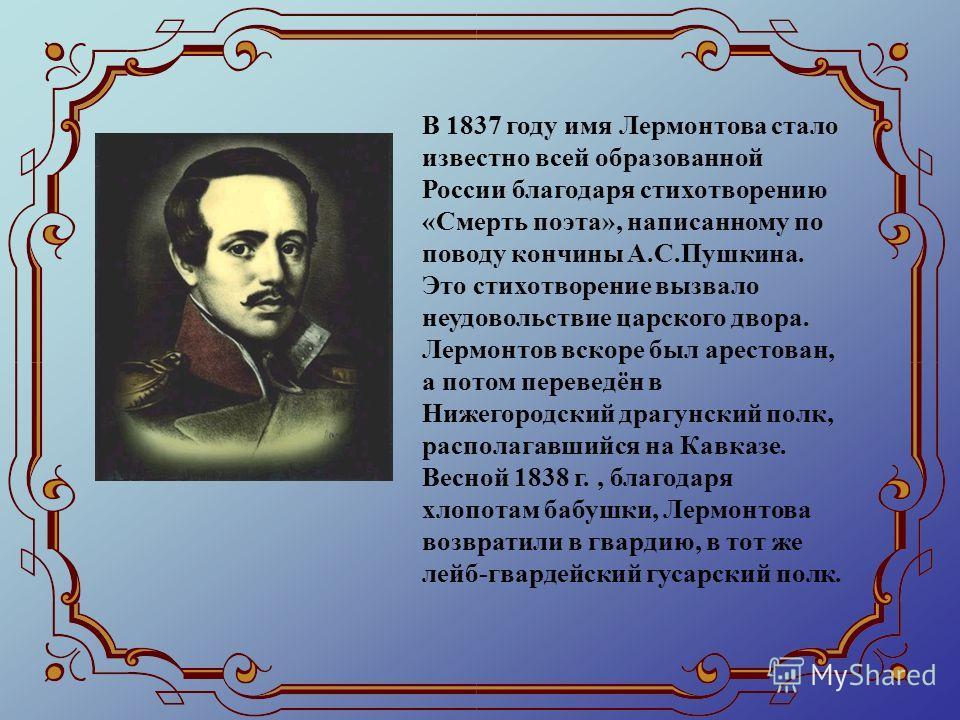 В 1837 году имя Лермонтова стало известно всей образованной России благодаря стихотворению «Смерть поэта», написанному по поводу кончины А.С.Пушкина. Это стихотворение вызвало неудовольствие царского двора. Лермонтов вскоре был арестован, а потом пер